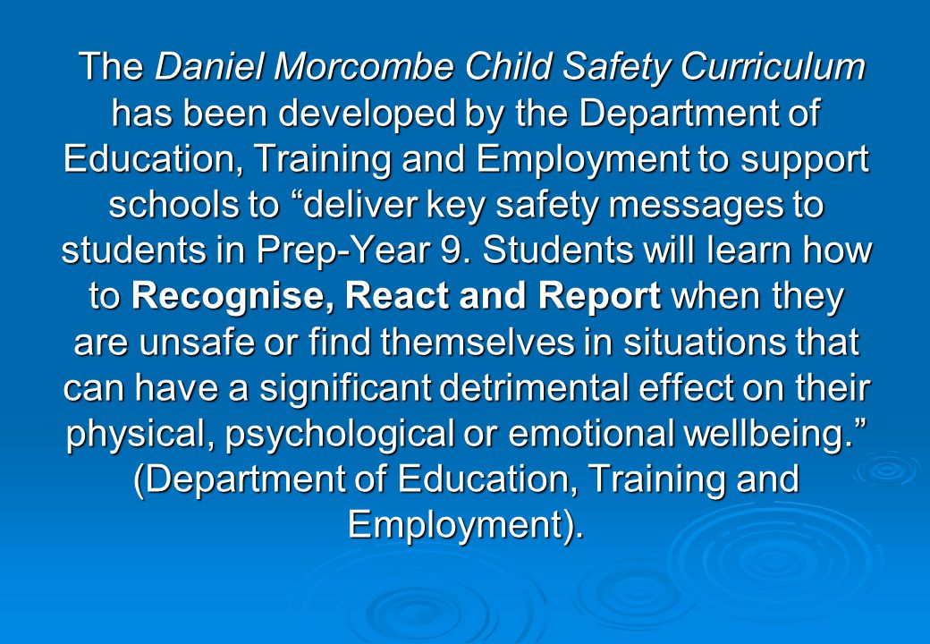 The Daniel Morcombe Child Safety Curriculum has been developed by the Department of Education, Training and Employment to support schools to deliver key safety messages to students in Prep-Year 9.