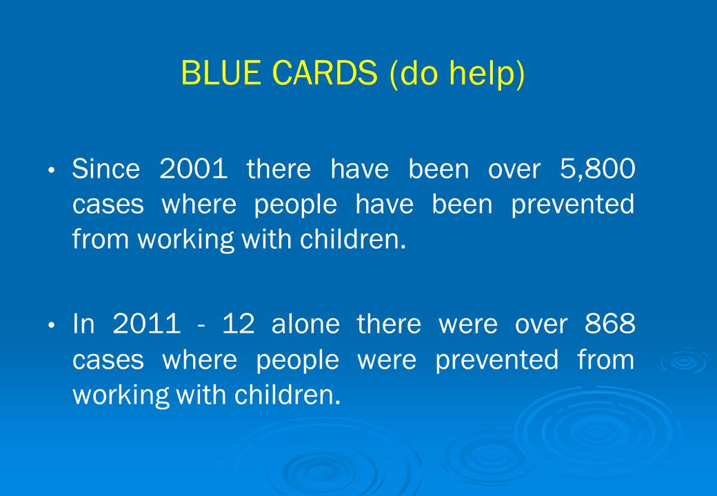 BLUE CARDS (do help) Since 2001 there have been over 5,800 cases where people have been prevented from working with children.