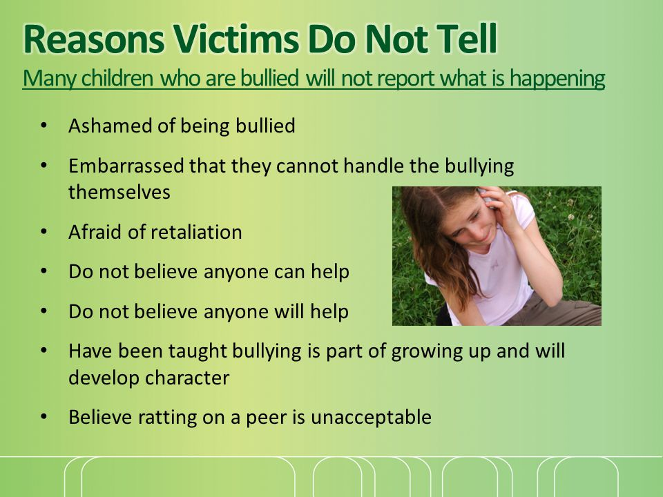 Reasons Victims Do Not Tell Many children who are bullied will not report what is happening