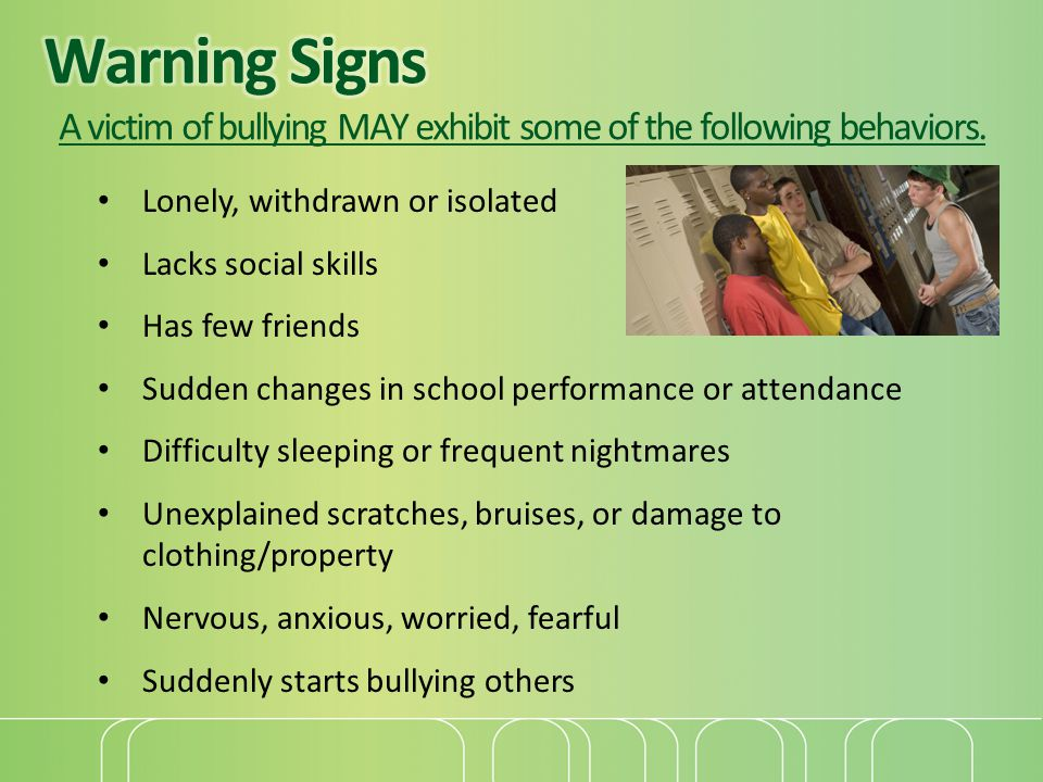 Warning Signs A victim of bullying MAY exhibit some of the following behaviors.