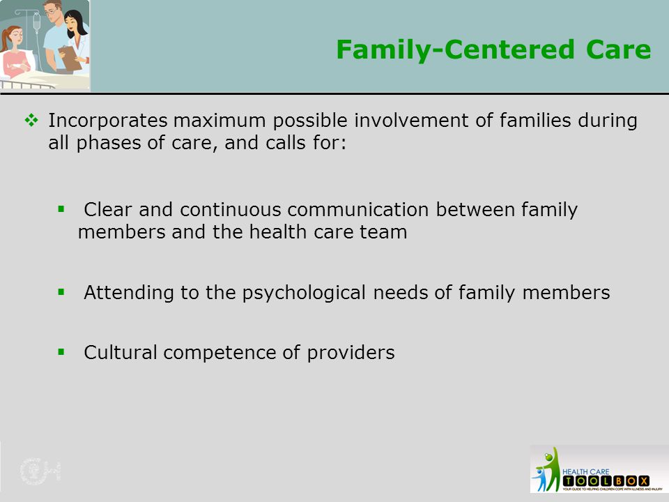 Family-Centered Care Incorporates maximum possible involvement of families during all phases of care, and calls for: