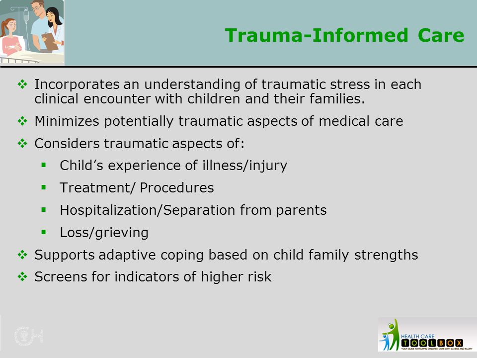 Trauma-Informed Care Incorporates an understanding of traumatic stress in each clinical encounter with children and their families.
