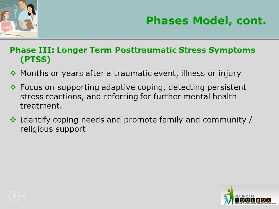 Phases Model, cont. Phase III: Longer Term Posttraumatic Stress Symptoms (PTSS) Months or years after a traumatic event, illness or injury.