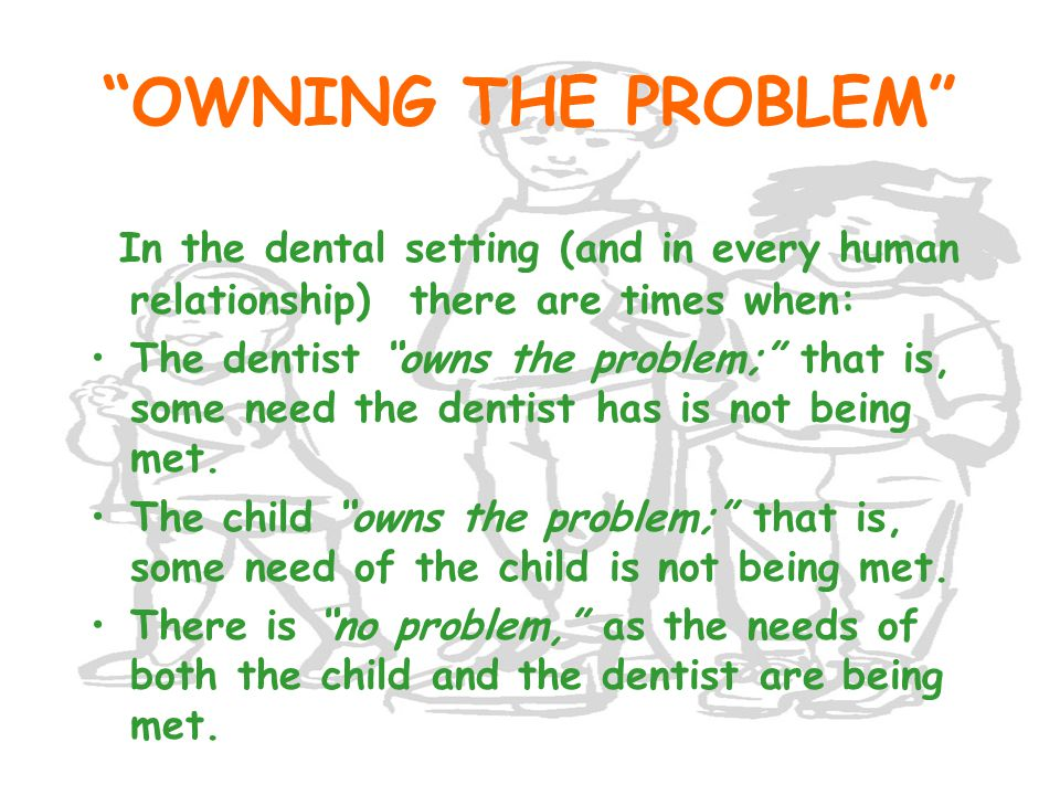 OWNING THE PROBLEM In the dental setting (and in every human relationship) there are times when: