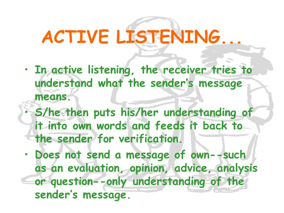 ACTIVE LISTENING... In active listening, the receiver tries to understand what the sender's message means.