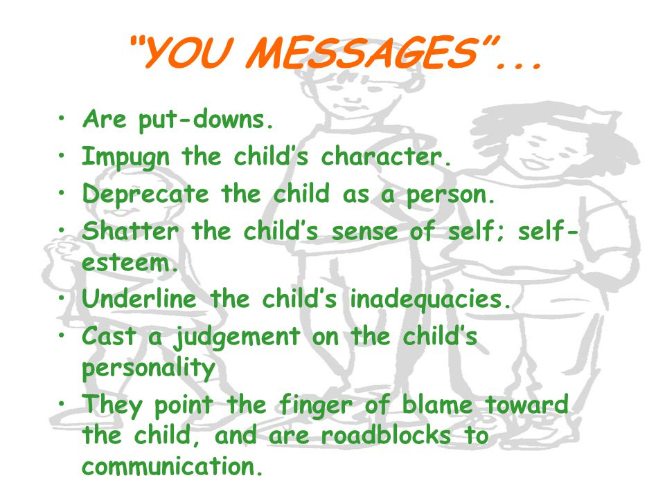 YOU MESSAGES ... Are put-downs. Impugn the child's character.