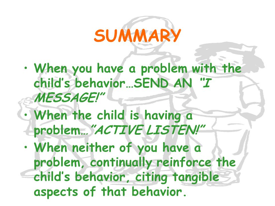 SUMMARY When you have a problem with the child's behavior…SEND AN I MESSAGE! When the child is having a problem… ACTIVE LISTEN!