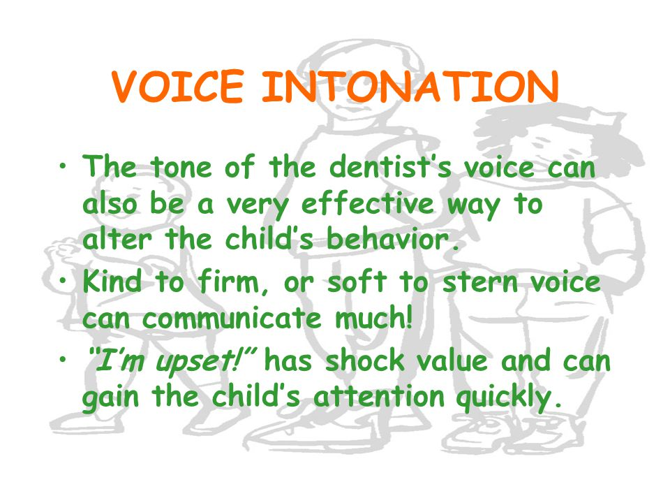VOICE INTONATION The tone of the dentist's voice can also be a very effective way to alter the child's behavior.