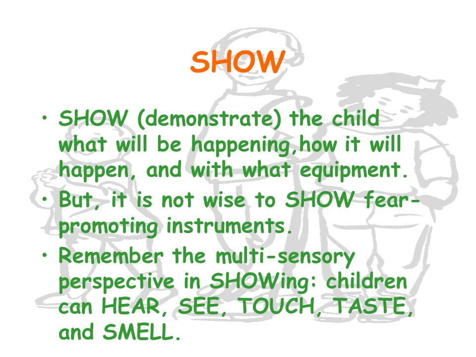 SHOW SHOW (demonstrate) the child what will be happening,how it will happen, and with what equipment.