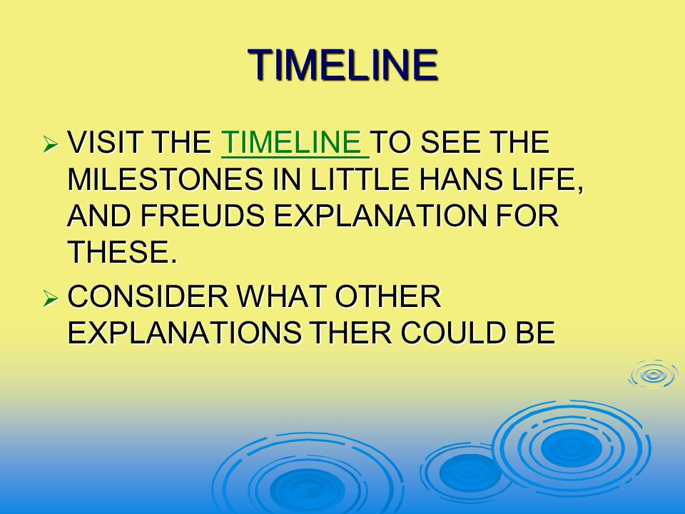 TIMELINE VISIT THE TIMELINE TO SEE THE MILESTONES IN LITTLE HANS LIFE, AND FREUDS EXPLANATION FOR THESE.