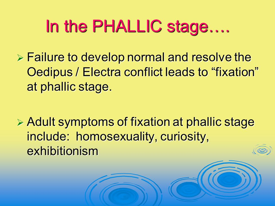 In the PHALLIC stage…. Failure to develop normal and resolve the Oedipus / Electra conflict leads to fixation at phallic stage.