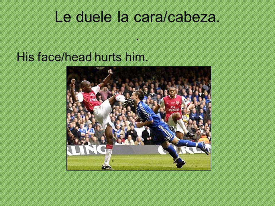 Le duele la cara/cabeza. .