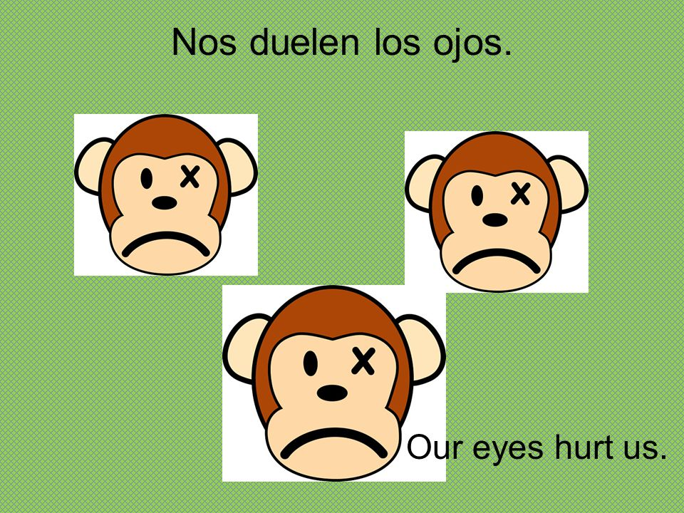 Nos duelen los ojos. Our eyes hurt us.