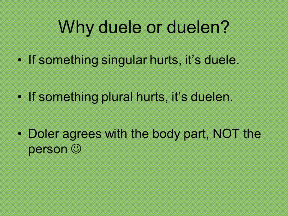Why duele or duelen If something singular hurts, it's duele.