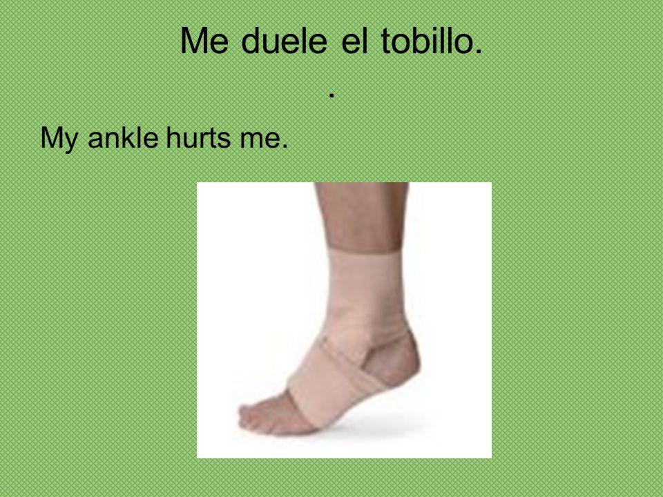 Me duele el tobillo. . My ankle hurts me.