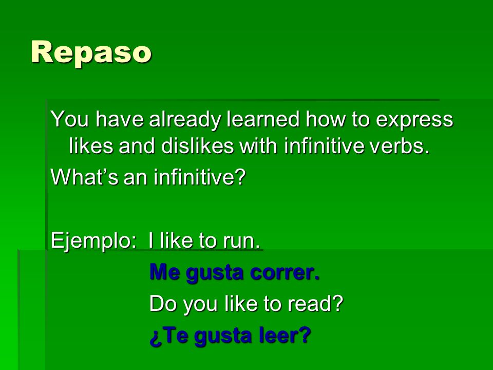Repaso You have already learned how to express likes and dislikes with infinitive verbs. What's an infinitive