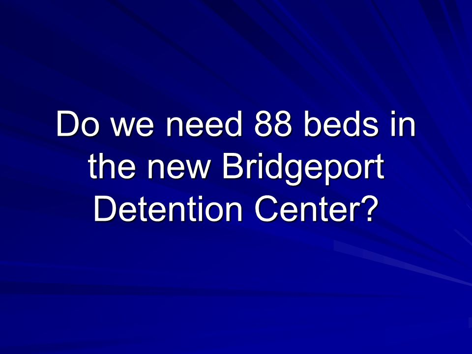 Do we need 88 beds in the new Bridgeport Detention Center