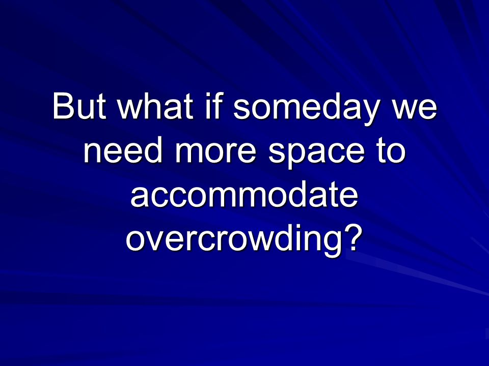 But what if someday we need more space to accommodate overcrowding