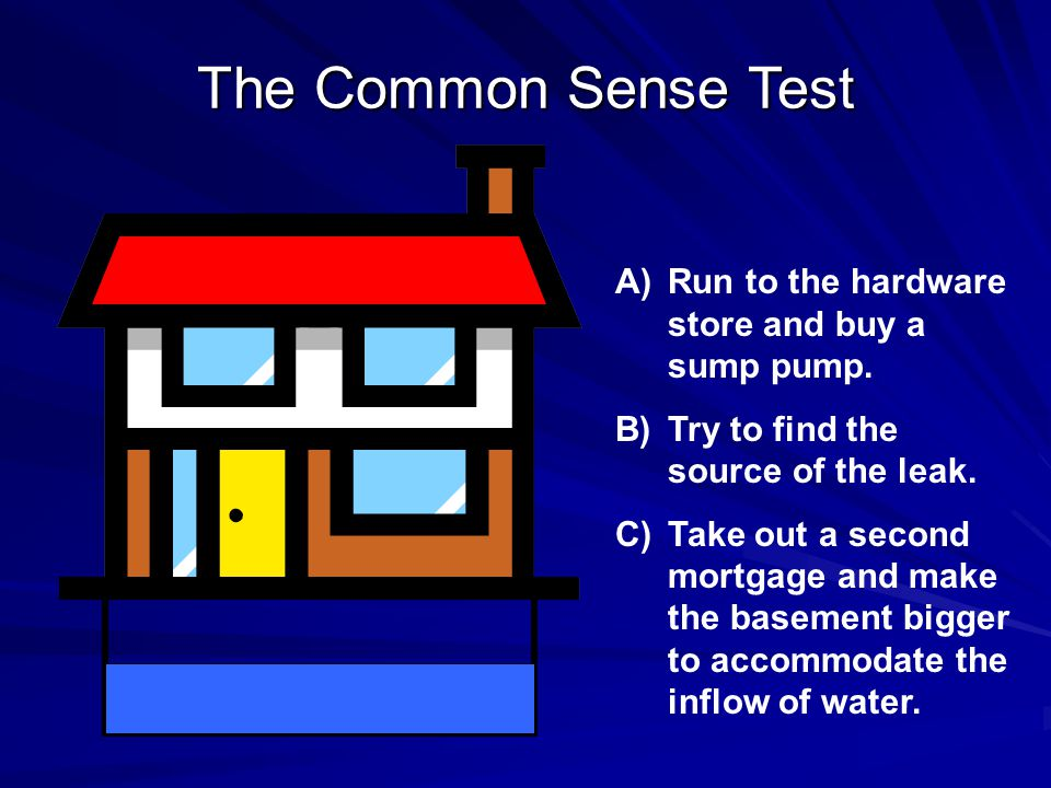 The Common Sense Test Run to the hardware store and buy a sump pump.