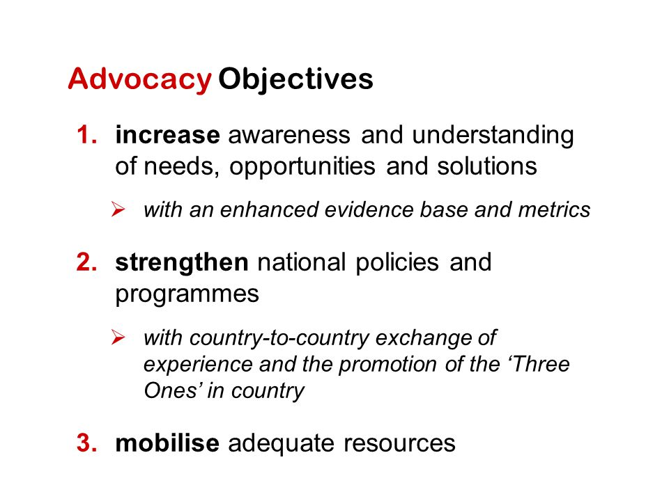 Advocacy Objectives increase awareness and understanding of needs, opportunities and solutions. with an enhanced evidence base and metrics.