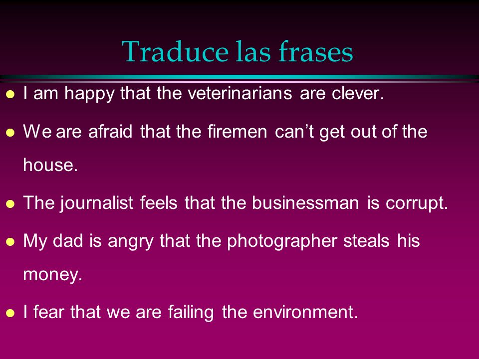 Traduce las frases I am happy that the veterinarians are clever.