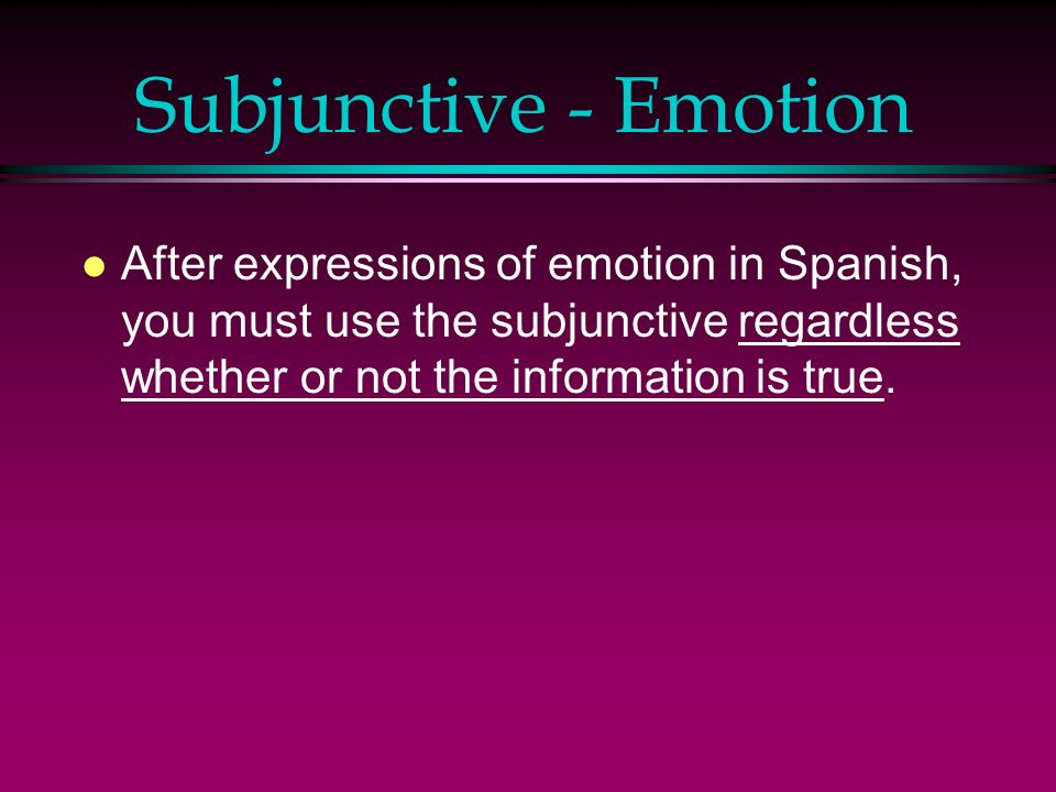 Subjunctive - Emotion After expressions of emotion in Spanish, you must use the subjunctive regardless whether or not the information is true.