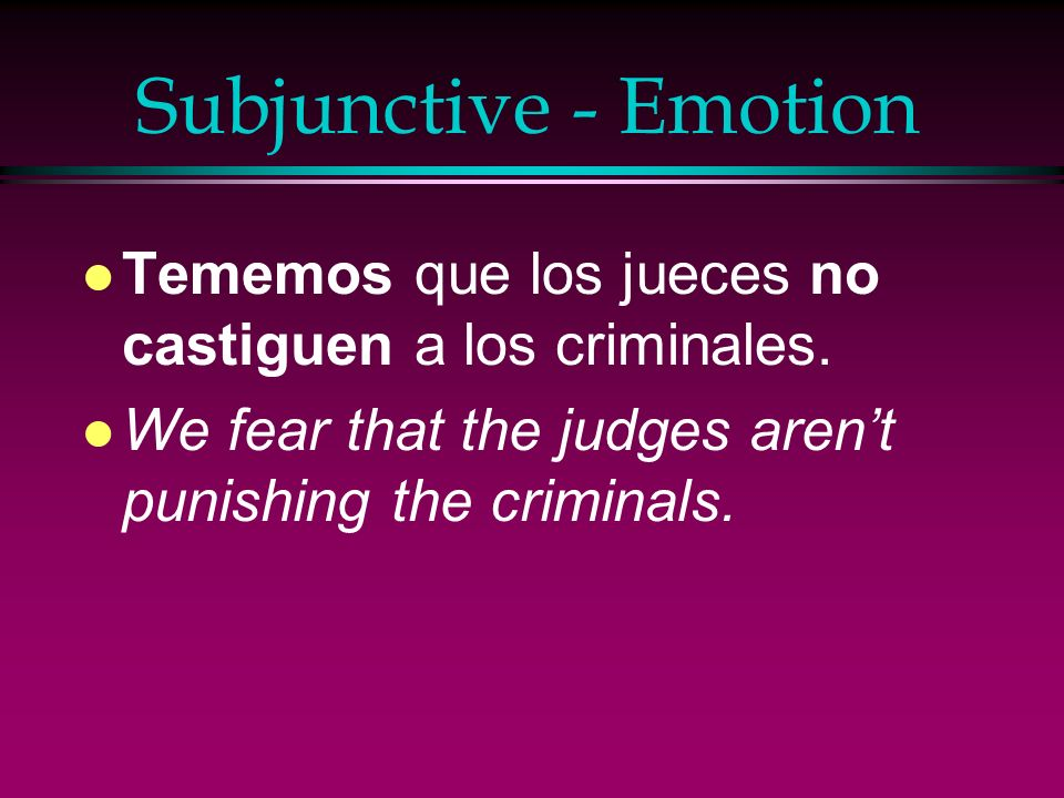 Subjunctive - Emotion Tememos que los jueces no castiguen a los criminales.