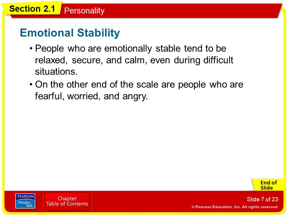 Emotional Stability People who are emotionally stable tend to be relaxed, secure, and calm, even during difficult situations.