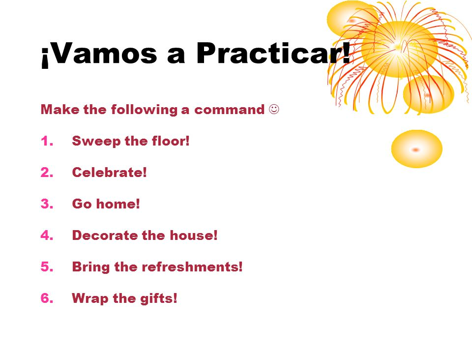 ¡Vamos a Practicar! Make the following a command  Sweep the floor!