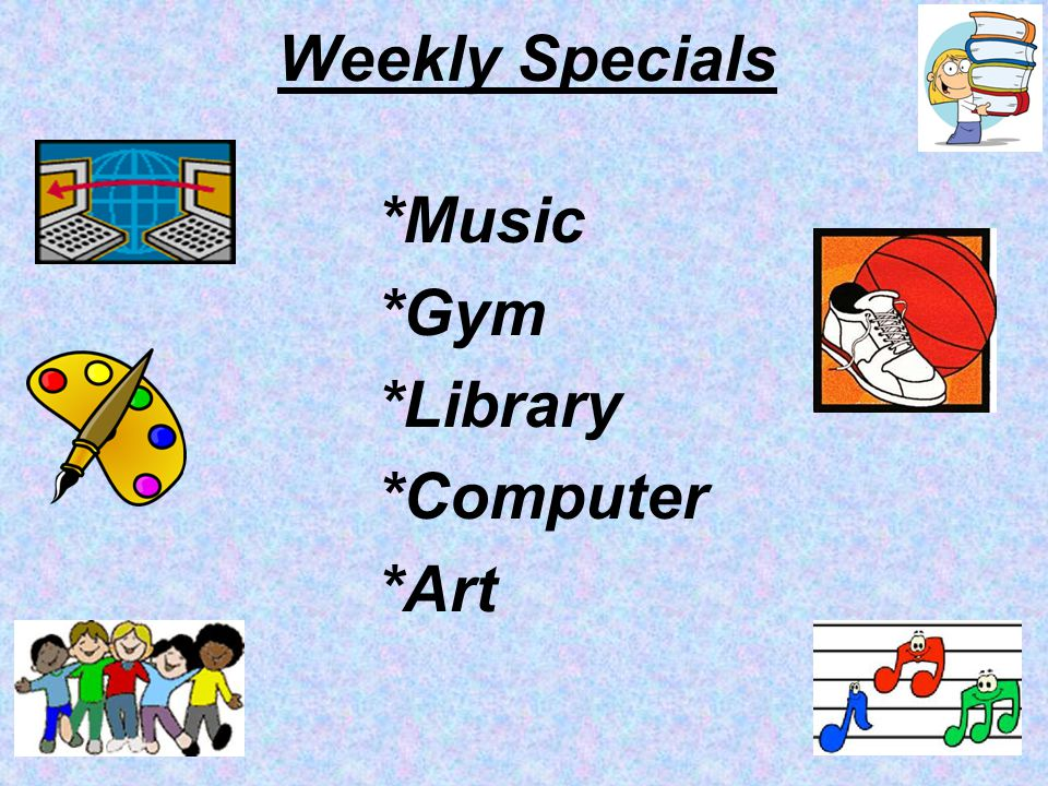Weekly Specials *Music *Gym *Library *Computer *Art