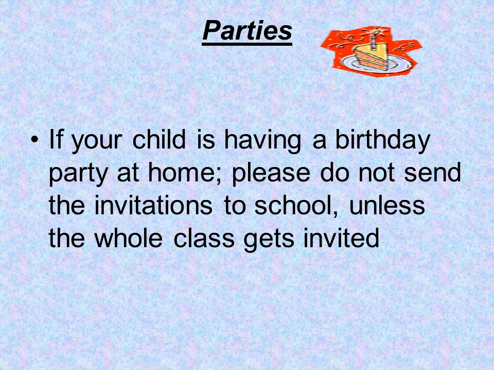 Parties If your child is having a birthday party at home; please do not send the invitations to school, unless the whole class gets invited.