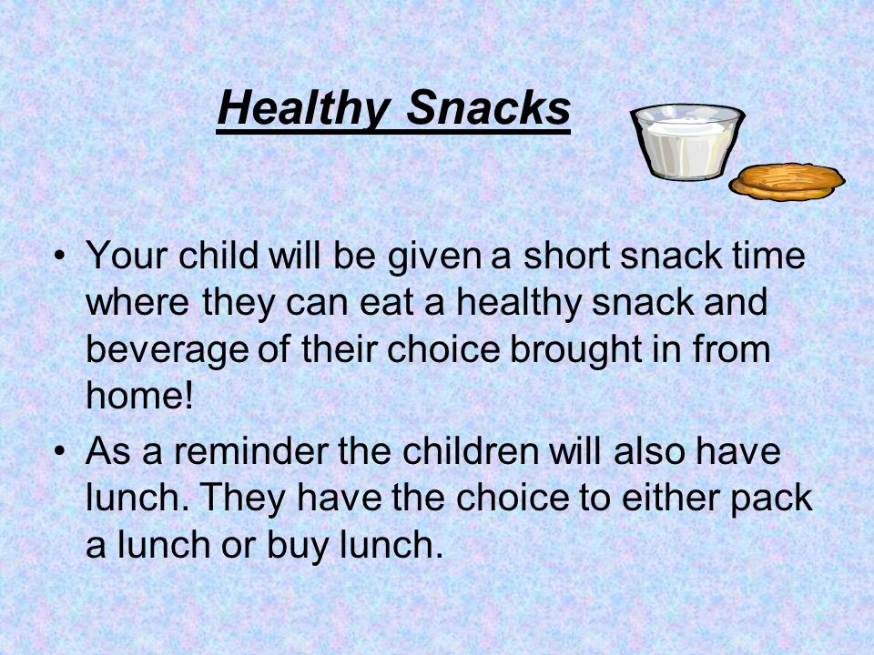 Healthy Snacks Your child will be given a short snack time where they can eat a healthy snack and beverage of their choice brought in from home!