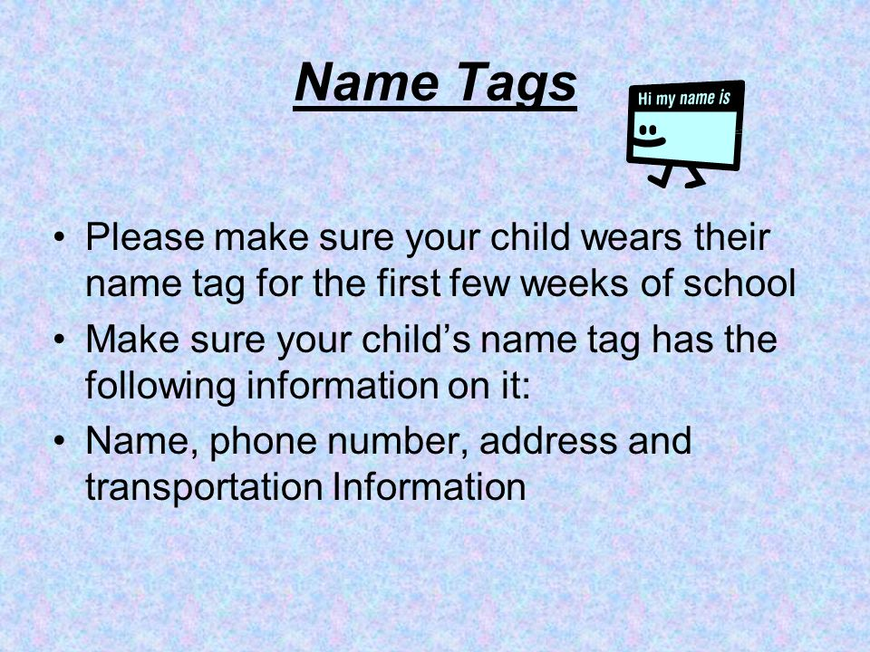 Name Tags Please make sure your child wears their name tag for the first few weeks of school.