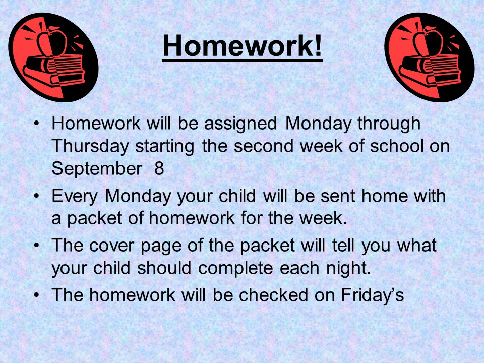 Homework! Homework will be assigned Monday through Thursday starting the second week of school on September 8.