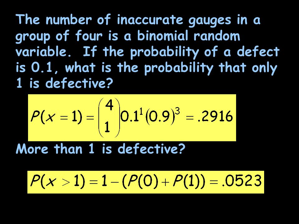 The number of inaccurate gauges in a group of four is a binomial random variable. If the probability of a defect is 0.1, what is the probability that only 1 is defective