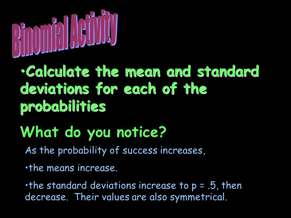 Binomial Activity Calculate the mean and standard deviations for each of the probabilities. What do you notice