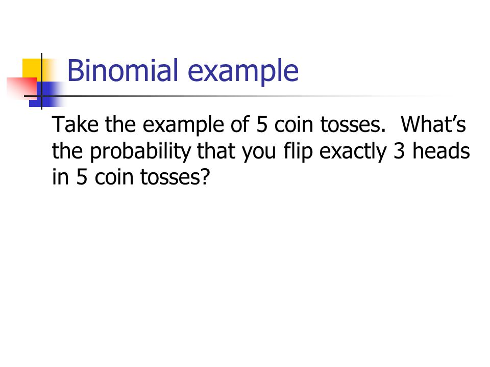 Binomial example Take the example of 5 coin tosses.