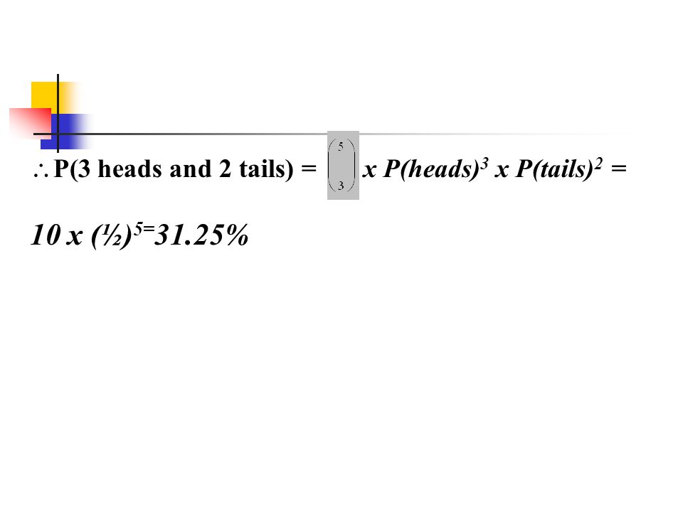 P(3 heads and 2 tails) = x P(heads)3 x P(tails)2 =