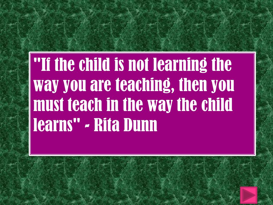 If the child is not learning the way you are teaching, then you must teach in the way the child learns - Rita Dunn