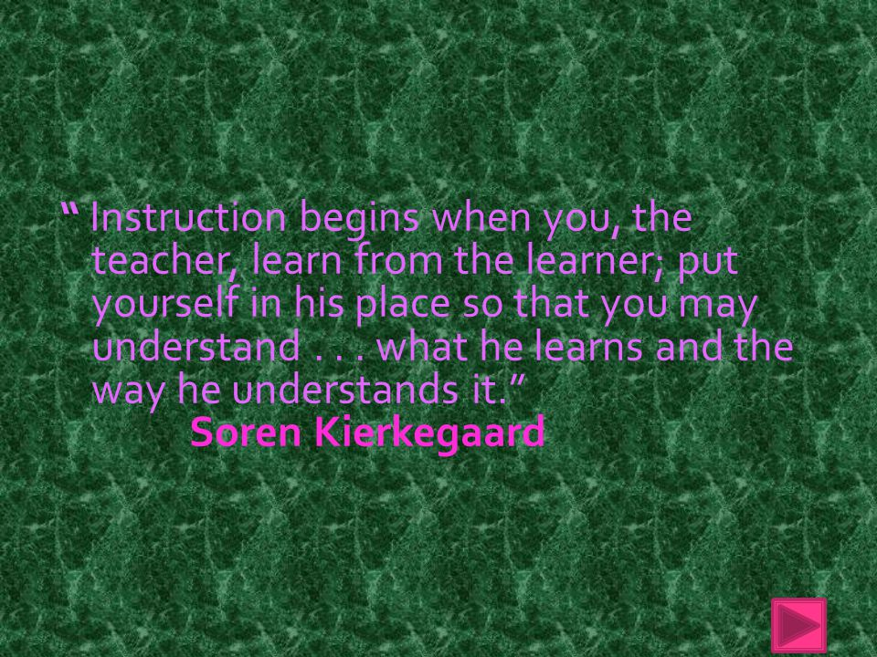 Instruction begins when you, the teacher, learn from the learner; put yourself in his place so that you may understand . . . what he learns and the way he understands it.