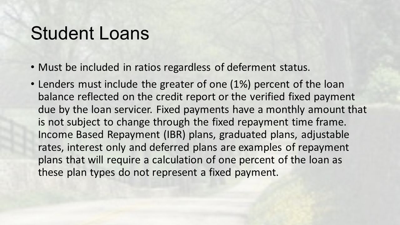 Student Loans Must be included in ratios regardless of deferment status.