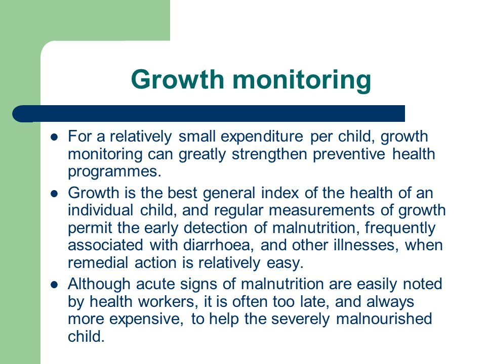 Growth monitoring For a relatively small expenditure per child, growth monitoring can greatly strengthen preventive health programmes.