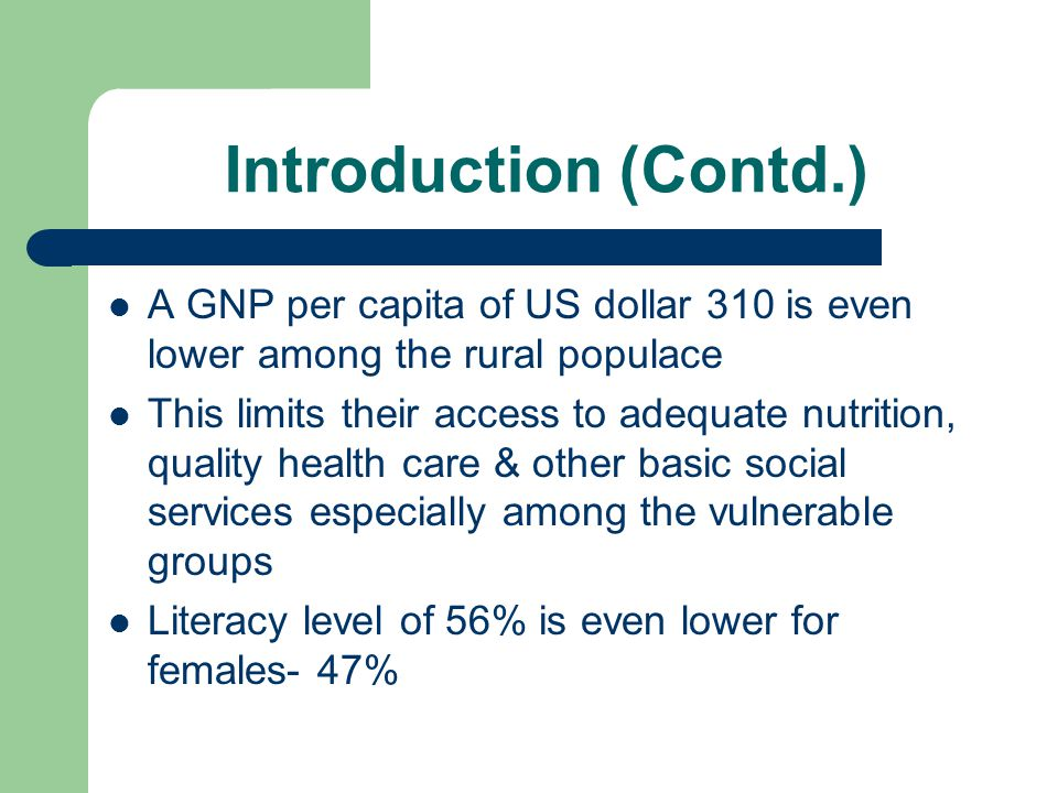 Introduction (Contd.) A GNP per capita of US dollar 310 is even lower among the rural populace.