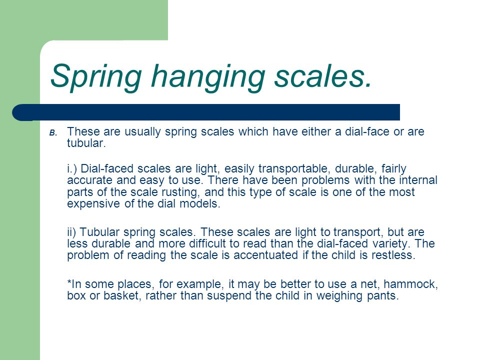 Spring hanging scales. B. These are usually spring scales which have either a dial-face or are tubular.