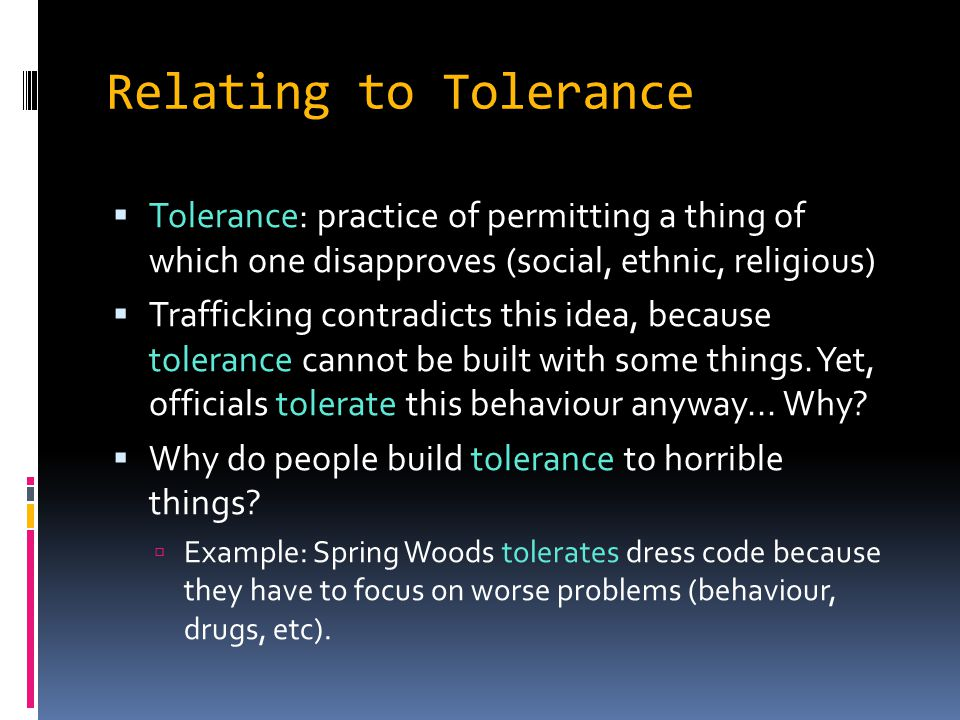 Relating to Tolerance Tolerance: practice of permitting a thing of which one disapproves (social, ethnic, religious)