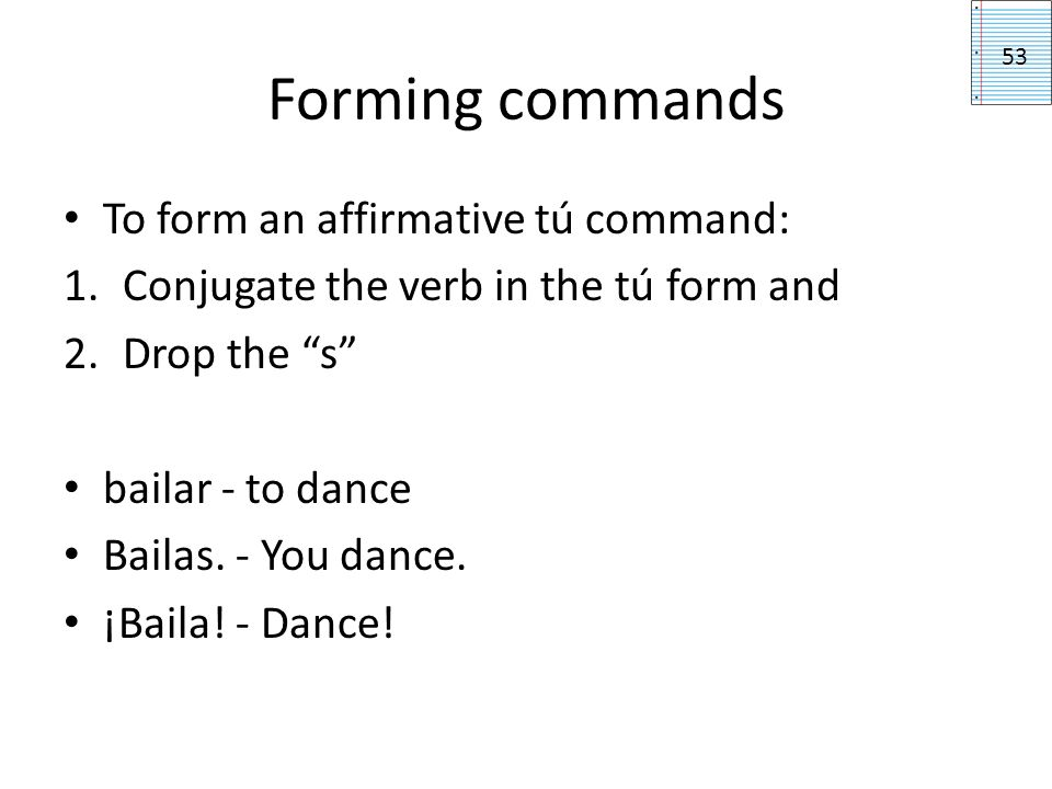 Forming commands To form an affirmative tú command: