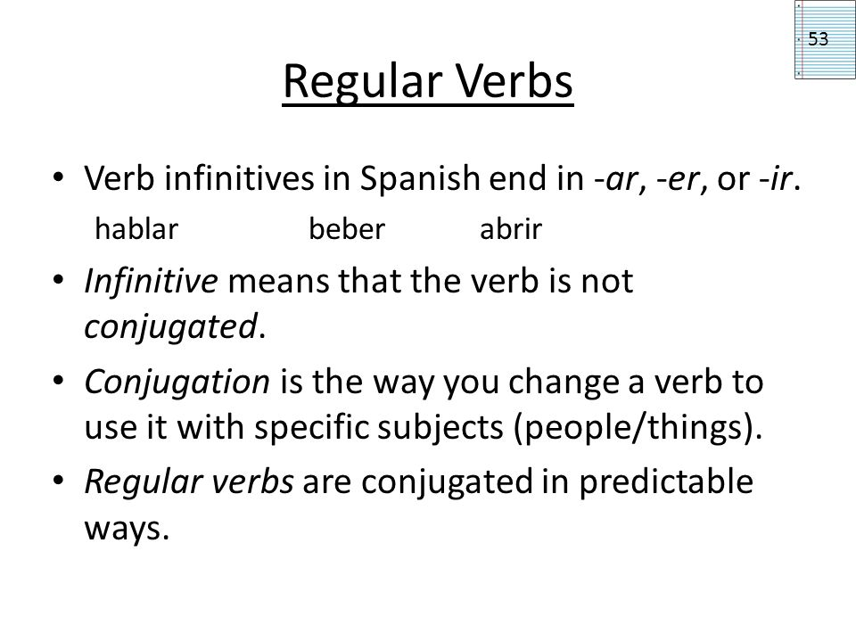 Regular Verbs Verb infinitives in Spanish end in -ar, -er, or -ir.