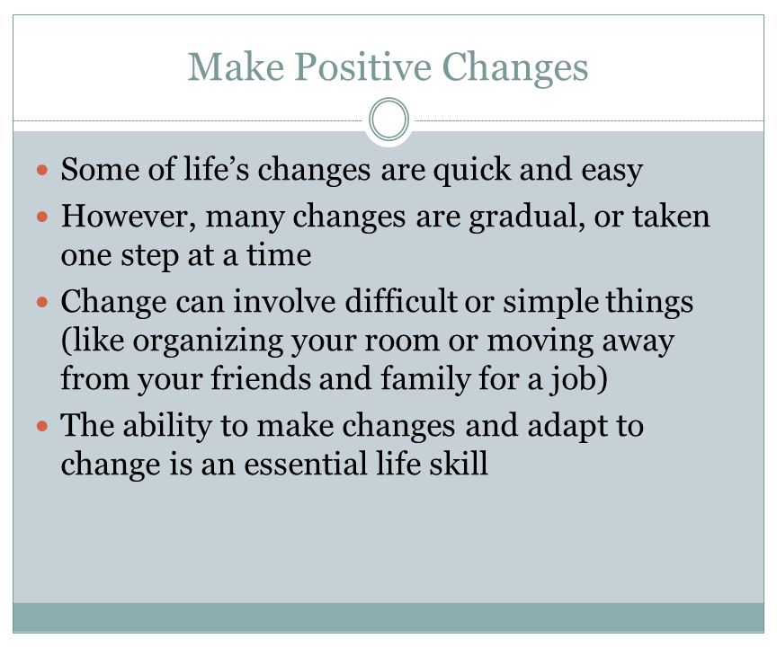 Make Positive Changes Some of life's changes are quick and easy