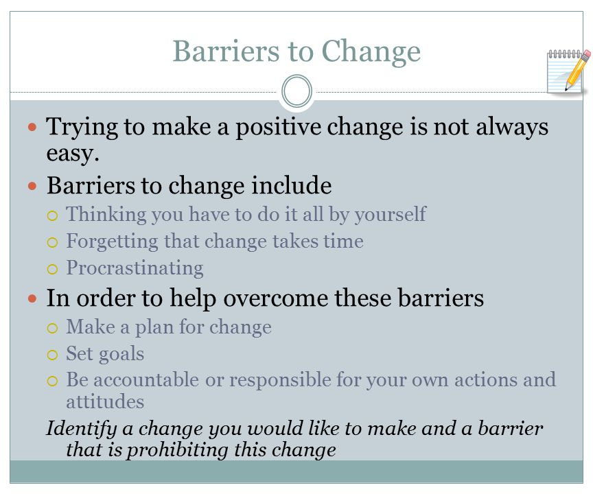 Barriers to Change Trying to make a positive change is not always easy. Barriers to change include.