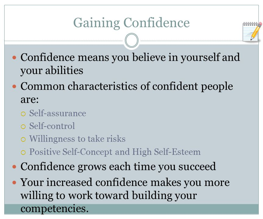Gaining Confidence Confidence means you believe in yourself and your abilities. Common characteristics of confident people are: